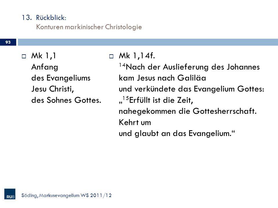 13. Rückblick: Konturen markinischer Christologie Mk 1,1 Anfang des Evangeliums Jesu Christi, des Sohnes Gottes. Mk 1,14f. 14 Nach der Auslieferung de