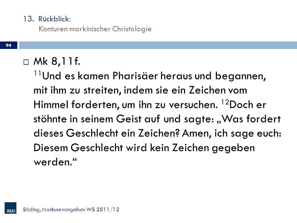 13. Rückblick: Konturen markinischer Christologie Söding, Markusevangelium WS 2011/12 94 Mk 8,11f. 11 Und es kamen Pharisäer heraus und begannen, mit