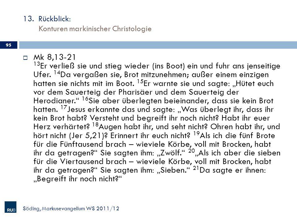 13. Rückblick: Konturen markinischer Christologie Söding, Markusevangelium WS 2011/12 95 Mk 8,13-21 13 Er verließ sie und stieg wieder (ins Boot) ein