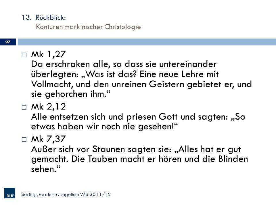 13. Rückblick: Konturen markinischer Christologie Söding, Markusevangelium WS 2011/12 97 Mk 1,27 Da erschraken alle, so dass sie untereinander überleg