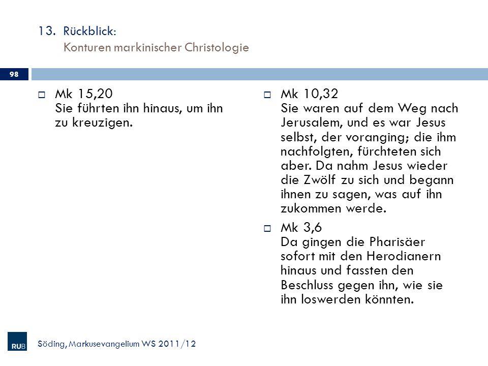 13. Rückblick: Konturen markinischer Christologie Mk 15,20 Sie führten ihn hinaus, um ihn zu kreuzigen. Mk 10,32 Sie waren auf dem Weg nach Jerusalem,