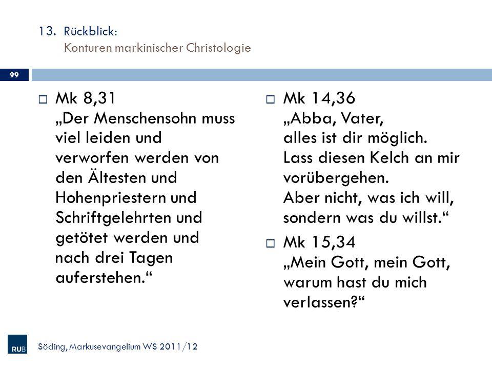 13. Rückblick: Konturen markinischer Christologie Mk 8,31 Der Menschensohn muss viel leiden und verworfen werden von den Ältesten und Hohenpriestern u