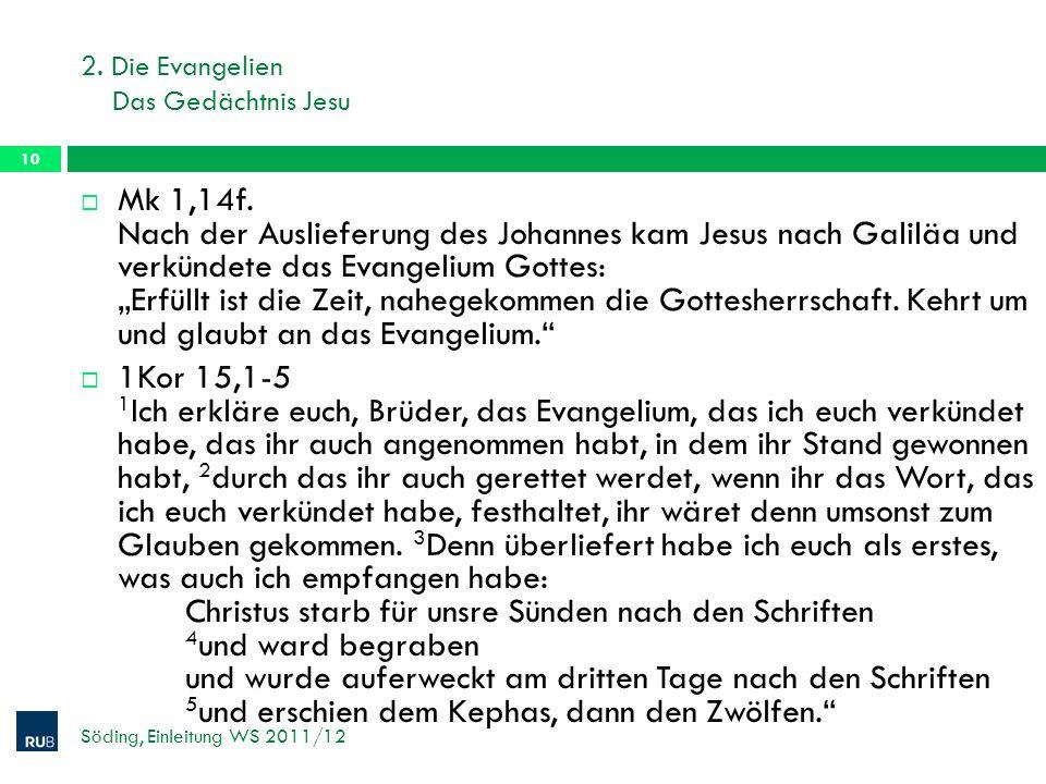 2. Die Evangelien Das Gedächtnis Jesu Söding, Einleitung WS 2011/12 10 Mk 1,14f. Nach der Auslieferung des Johannes kam Jesus nach Galiläa und verkünd
