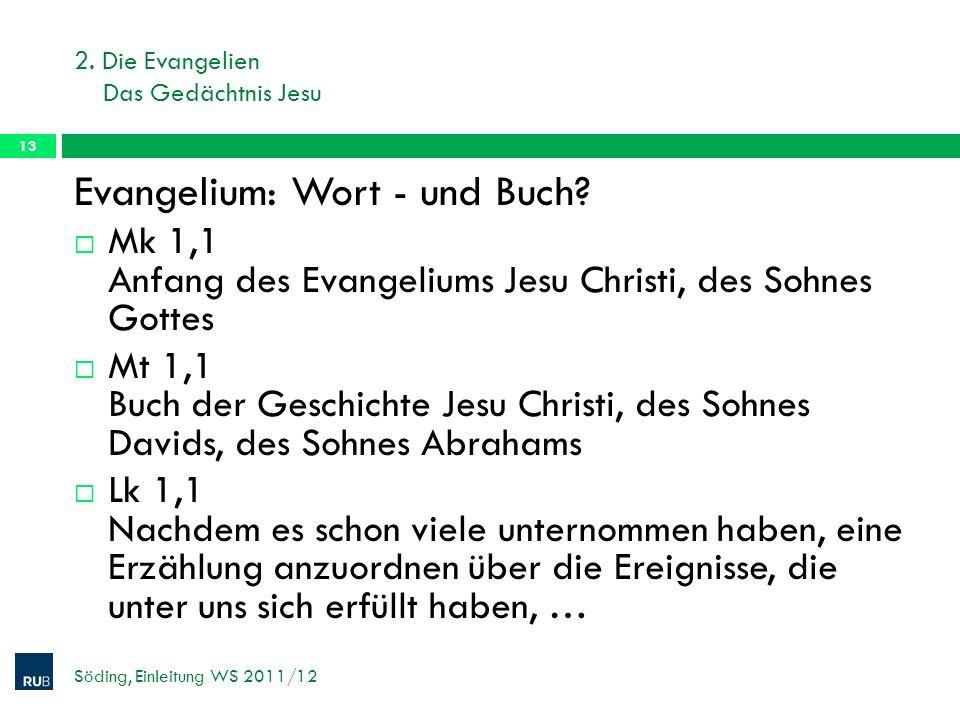 2. Die Evangelien Das Gedächtnis Jesu Söding, Einleitung WS 2011/12 13 Evangelium: Wort - und Buch? Mk 1,1 Anfang des Evangeliums Jesu Christi, des So
