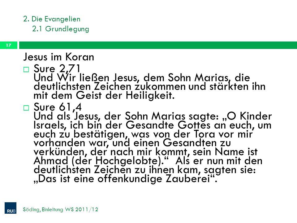 2. Die Evangelien 2.1 Grundlegung Söding, Einleitung WS 2011/12 17 Jesus im Koran Sure 2,71 Und Wir ließen Jesus, dem Sohn Marias, die deutlichsten Ze