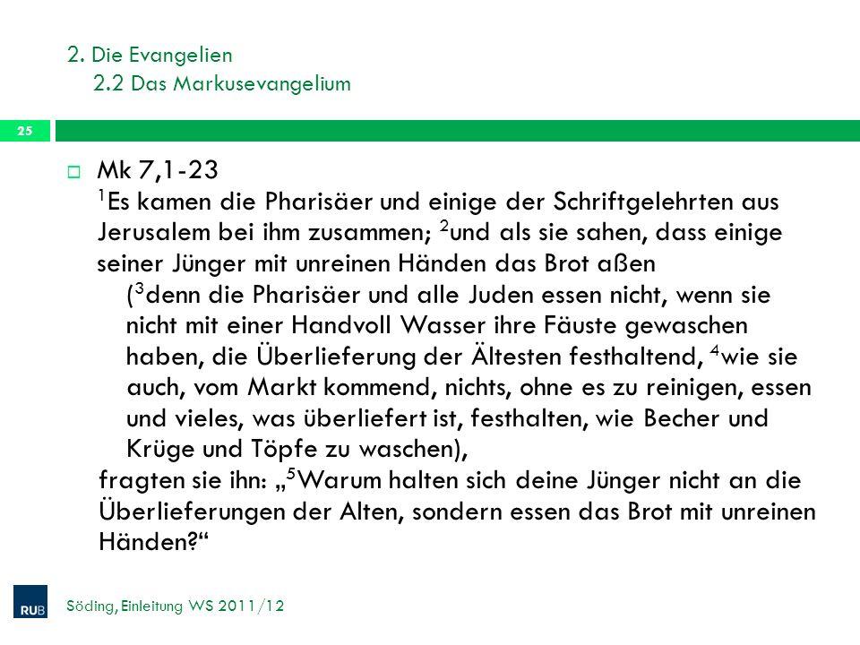 2. Die Evangelien 2.2 Das Markusevangelium Söding, Einleitung WS 2011/12 25 Mk 7,1-23 1 Es kamen die Pharisäer und einige der Schriftgelehrten aus Jer