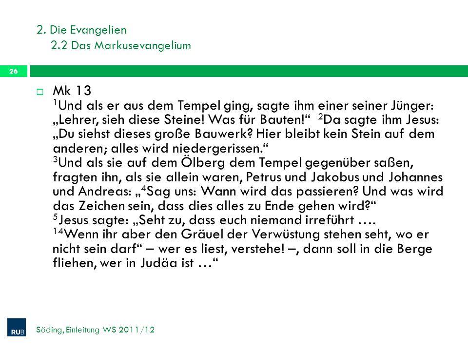 2. Die Evangelien 2.2 Das Markusevangelium Söding, Einleitung WS 2011/12 26 Mk 13 1 Und als er aus dem Tempel ging, sagte ihm einer seiner Jünger: Leh