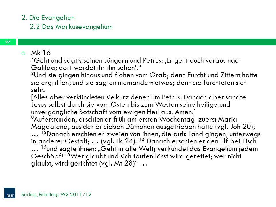 2. Die Evangelien 2.2 Das Markusevangelium Söding, Einleitung WS 2011/12 27 Mk 16 7 Geht und sagts seinen Jüngern und Petrus: Er geht euch voraus nach