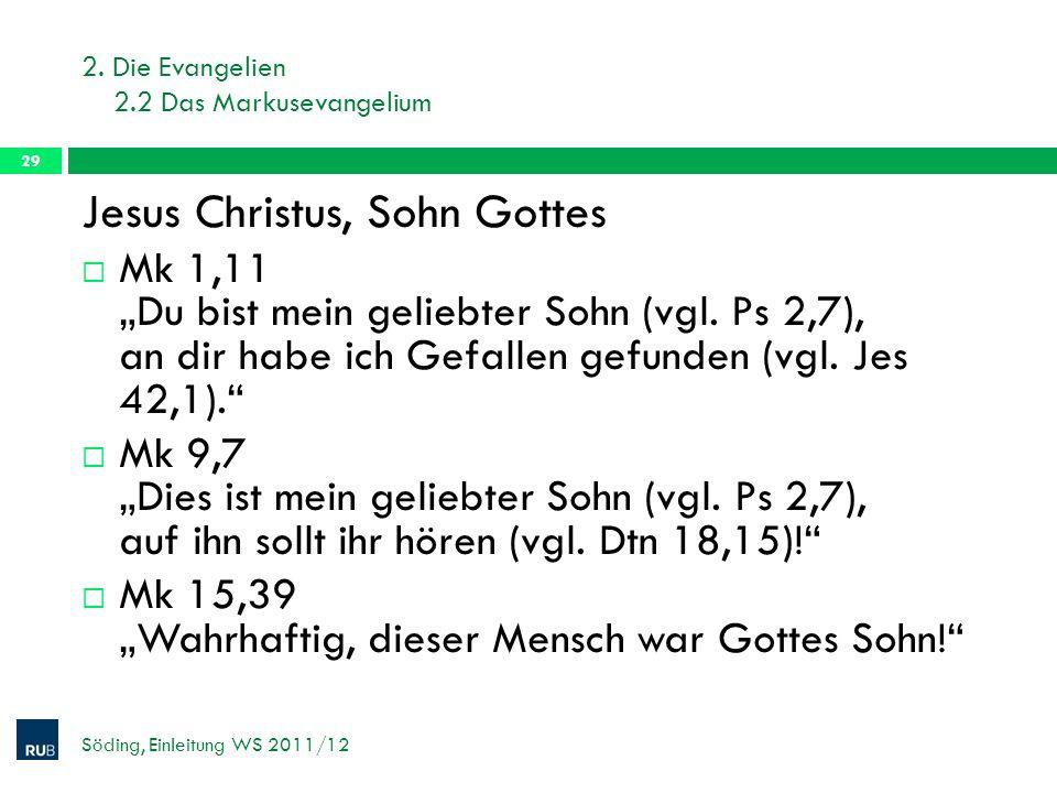 2. Die Evangelien 2.2 Das Markusevangelium Söding, Einleitung WS 2011/12 29 Jesus Christus, Sohn Gottes Mk 1,11 Du bist mein geliebter Sohn (vgl. Ps 2