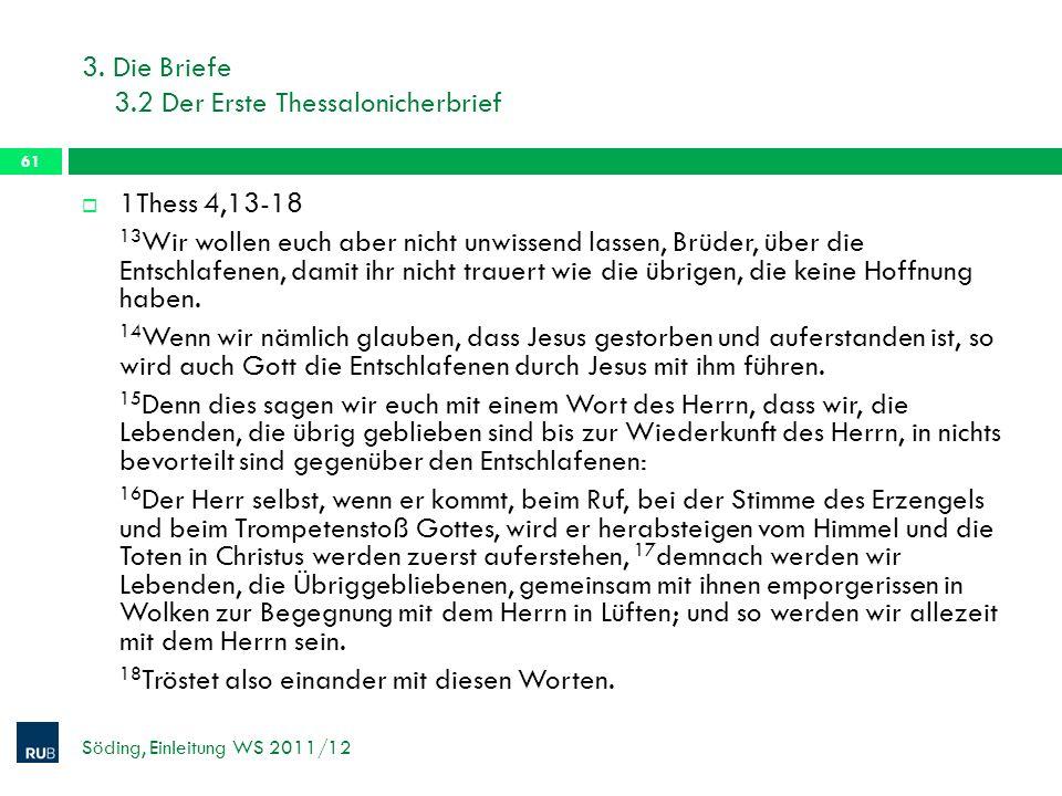 3. Die Briefe 3.2 Der Erste Thessalonicherbrief Söding, Einleitung WS 2011/12 61 1Thess 4,13-18 13 Wir wollen euch aber nicht unwissend lassen, Brüder
