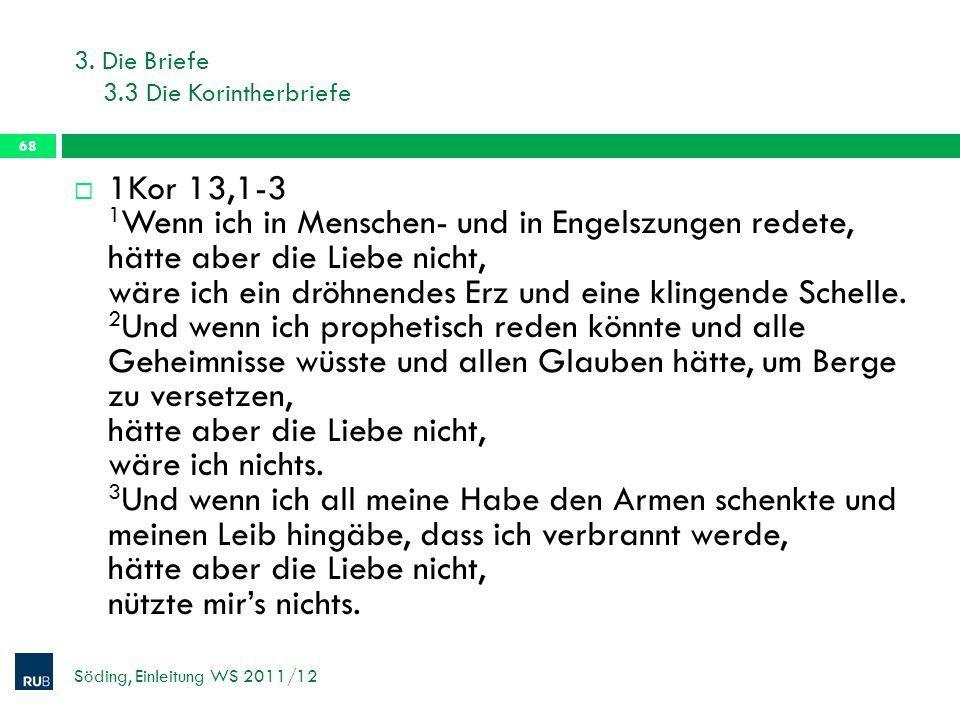 3. Die Briefe 3.3 Die Korintherbriefe Söding, Einleitung WS 2011/12 68 1Kor 13,1-3 1 Wenn ich in Menschen- und in Engelszungen redete, hätte aber die