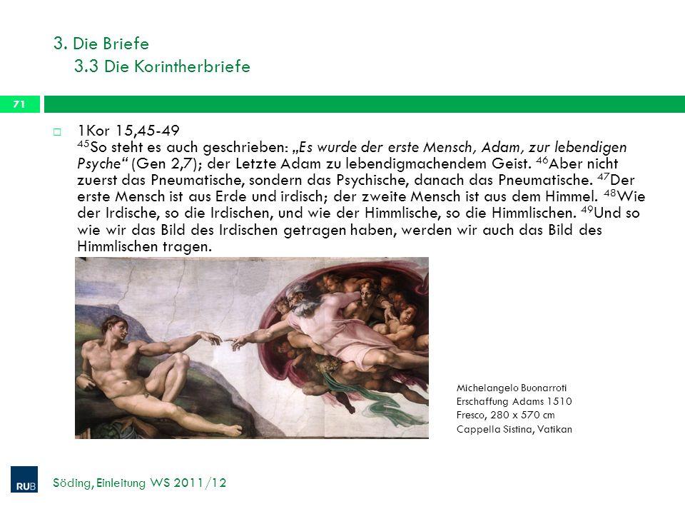 3. Die Briefe 3.3 Die Korintherbriefe Söding, Einleitung WS 2011/12 71 1Kor 15,45-49 45 So steht es auch geschrieben: Es wurde der erste Mensch, Adam,