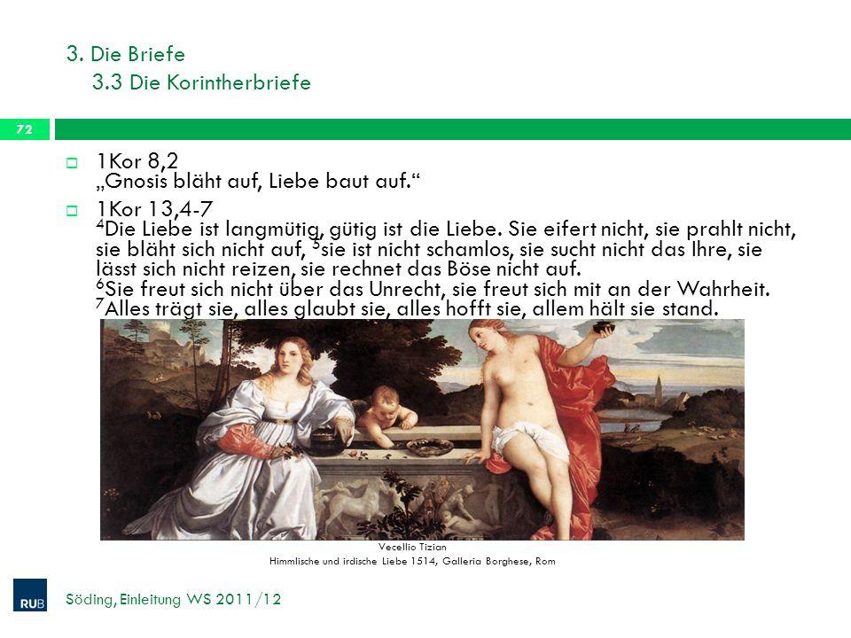 3. Die Briefe 3.3 Die Korintherbriefe Söding, Einleitung WS 2011/12 72 1Kor 8,2 Gnosis bläht auf, Liebe baut auf. 1Kor 13,4-7 4 Die Liebe ist langmüti