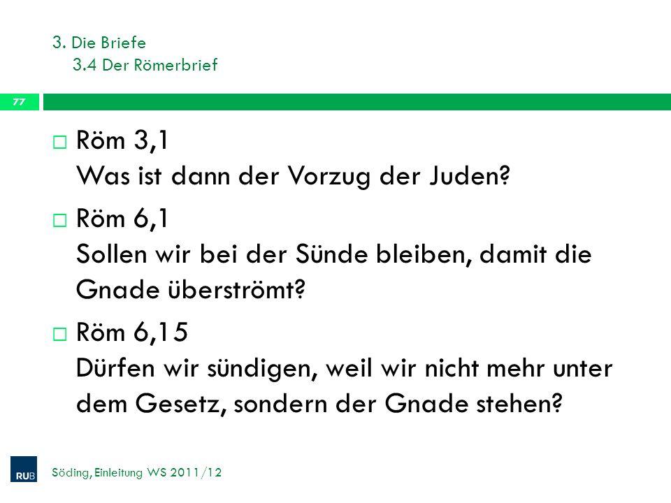 3. Die Briefe 3.4 Der Römerbrief Söding, Einleitung WS 2011/12 77 Röm 3,1 Was ist dann der Vorzug der Juden? Röm 6,1 Sollen wir bei der Sünde bleiben,