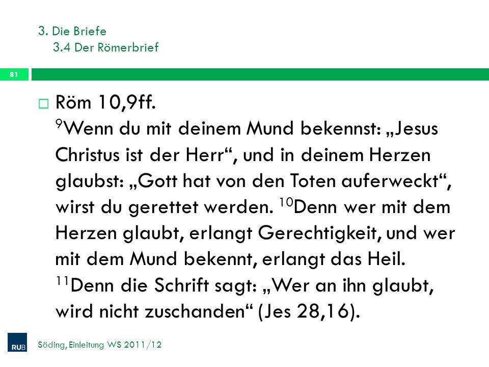 3. Die Briefe 3.4 Der Römerbrief Söding, Einleitung WS 2011/12 81 Röm 10,9ff. 9 Wenn du mit deinem Mund bekennst: Jesus Christus ist der Herr, und in