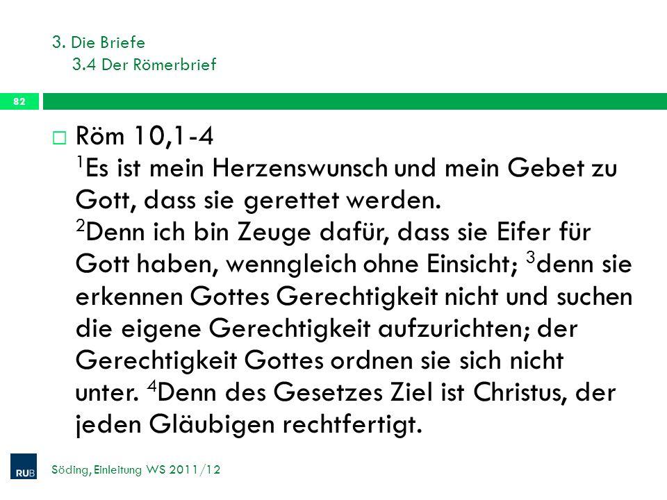 3. Die Briefe 3.4 Der Römerbrief Söding, Einleitung WS 2011/12 82 Röm 10,1-4 1 Es ist mein Herzenswunsch und mein Gebet zu Gott, dass sie gerettet wer