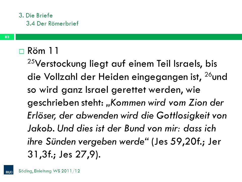 3. Die Briefe 3.4 Der Römerbrief Söding, Einleitung WS 2011/12 83 Röm 11 25 Verstockung liegt auf einem Teil Israels, bis die Vollzahl der Heiden eing