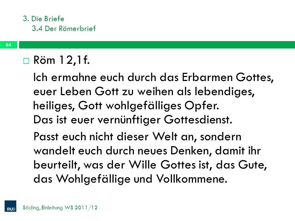3. Die Briefe 3.4 Der Römerbrief Söding, Einleitung WS 2011/12 84 Röm 12,1f. Ich ermahne euch durch das Erbarmen Gottes, euer Leben Gott zu weihen als