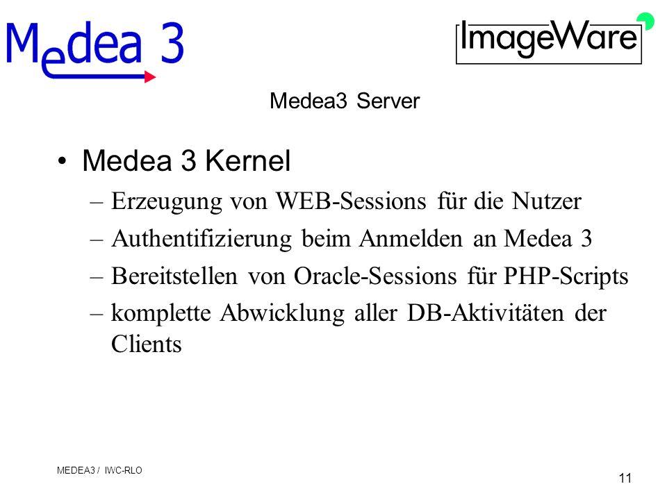 11 MEDEA3 / IWC-RLO Medea3 Server Medea 3 Kernel –Erzeugung von WEB-Sessions für die Nutzer –Authentifizierung beim Anmelden an Medea 3 –Bereitstellen von Oracle-Sessions für PHP-Scripts –komplette Abwicklung aller DB-Aktivitäten der Clients