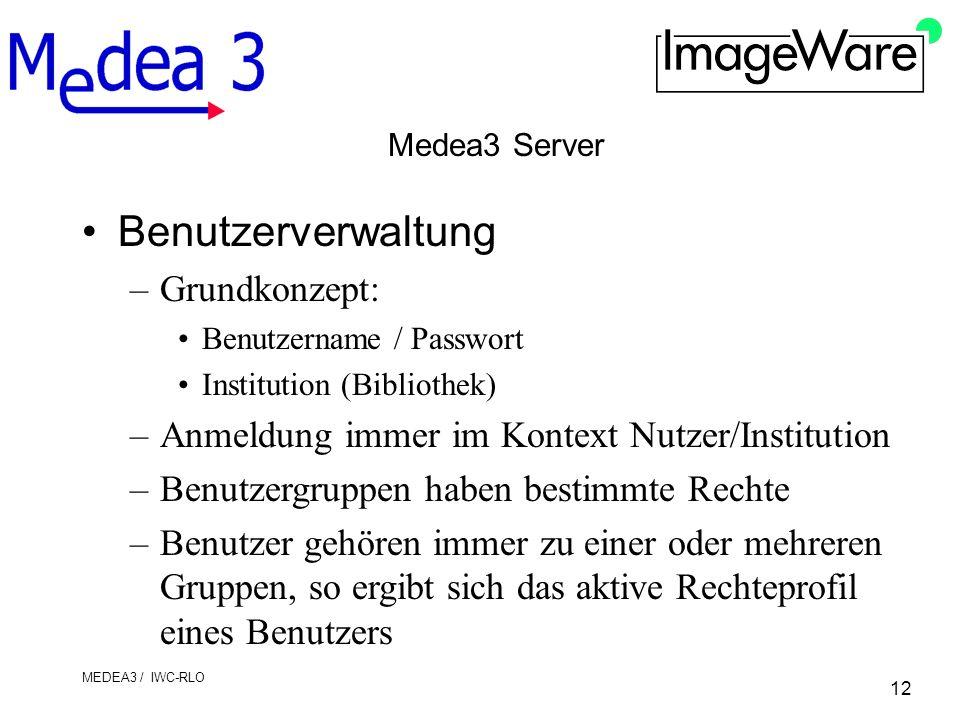 12 MEDEA3 / IWC-RLO Medea3 Server Benutzerverwaltung –Grundkonzept: Benutzername / Passwort Institution (Bibliothek) –Anmeldung immer im Kontext Nutzer/Institution –Benutzergruppen haben bestimmte Rechte –Benutzer gehören immer zu einer oder mehreren Gruppen, so ergibt sich das aktive Rechteprofil eines Benutzers