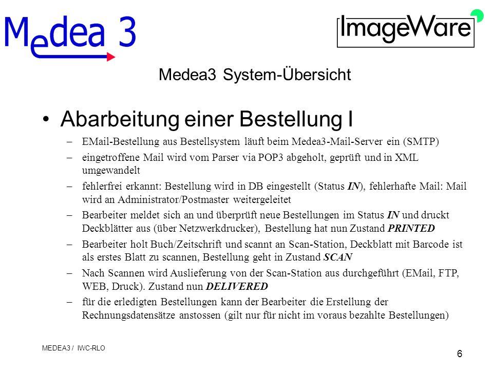 6 MEDEA3 / IWC-RLO Medea3 System-Übersicht Abarbeitung einer Bestellung I –EMail-Bestellung aus Bestellsystem läuft beim Medea3-Mail-Server ein (SMTP) –eingetroffene Mail wird vom Parser via POP3 abgeholt, geprüft und in XML umgewandelt –fehlerfrei erkannt: Bestellung wird in DB eingestellt (Status IN), fehlerhafte Mail: Mail wird an Administrator/Postmaster weitergeleitet –Bearbeiter meldet sich an und überprüft neue Bestellungen im Status IN und druckt Deckblätter aus (über Netzwerkdrucker), Bestellung hat nun Zustand PRINTED –Bearbeiter holt Buch/Zeitschrift und scannt an Scan-Station, Deckblatt mit Barcode ist als erstes Blatt zu scannen, Bestellung geht in Zustand SCAN –Nach Scannen wird Auslieferung von der Scan-Station aus durchgeführt (EMail, FTP, WEB, Druck).