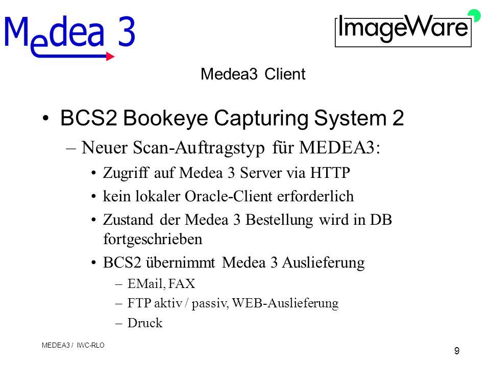 9 MEDEA3 / IWC-RLO Medea3 Client BCS2 Bookeye Capturing System 2 –Neuer Scan-Auftragstyp für MEDEA3: Zugriff auf Medea 3 Server via HTTP kein lokaler Oracle-Client erforderlich Zustand der Medea 3 Bestellung wird in DB fortgeschrieben BCS2 übernimmt Medea 3 Auslieferung –EMail, FAX –FTP aktiv / passiv, WEB-Auslieferung –Druck