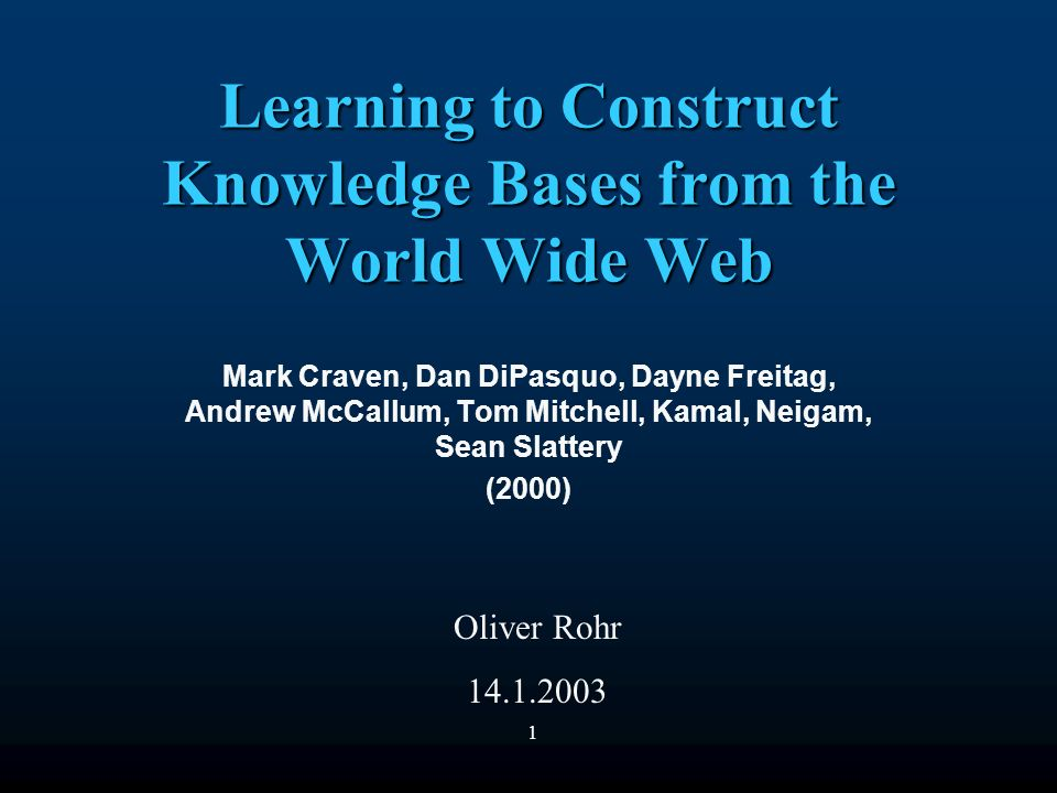 1 Learning to Construct Knowledge Bases from the World Wide Web Mark Craven, Dan DiPasquo, Dayne Freitag, Andrew McCallum, Tom Mitchell, Kamal, Neigam, Sean Slattery (2000) Oliver Rohr