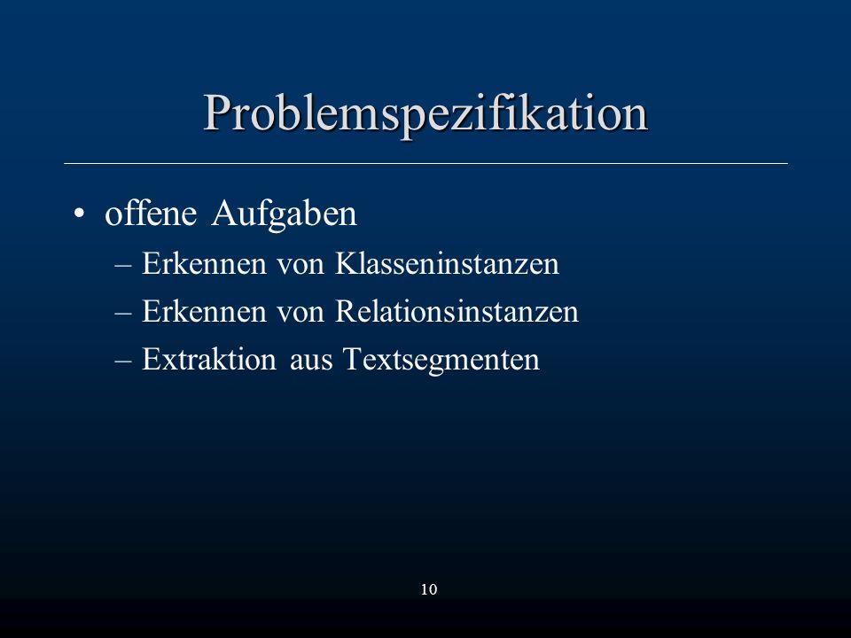 10 Problemspezifikation offene Aufgaben –Erkennen von Klasseninstanzen –Erkennen von Relationsinstanzen –Extraktion aus Textsegmenten