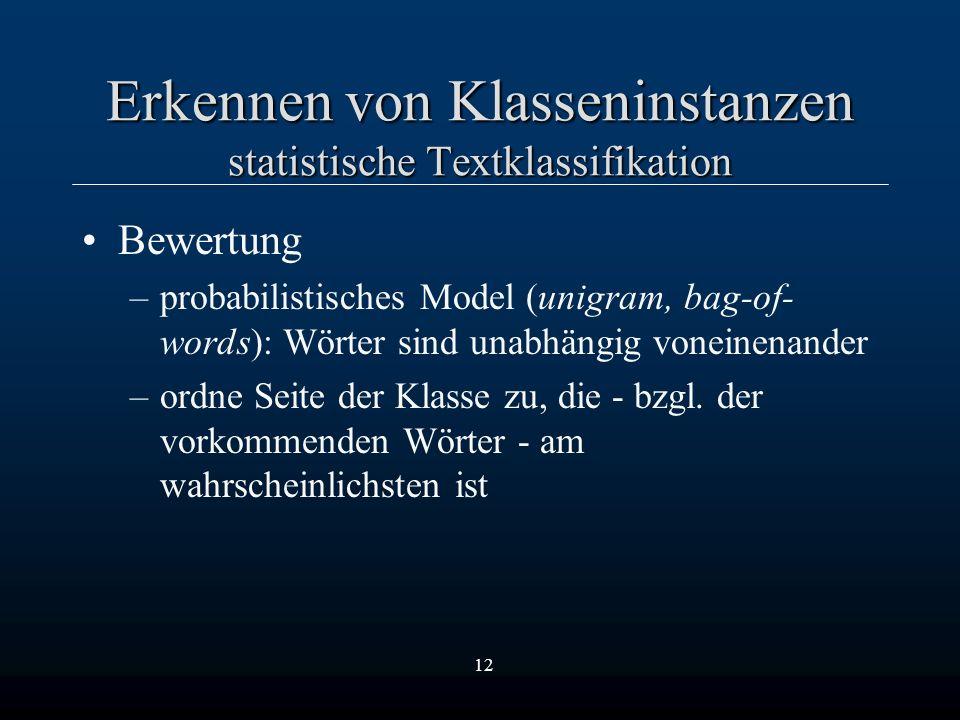 12 Erkennen von Klasseninstanzen statistische Textklassifikation Bewertung –probabilistisches Model (unigram, bag-of- words): Wörter sind unabhängig voneinenander –ordne Seite der Klasse zu, die - bzgl.