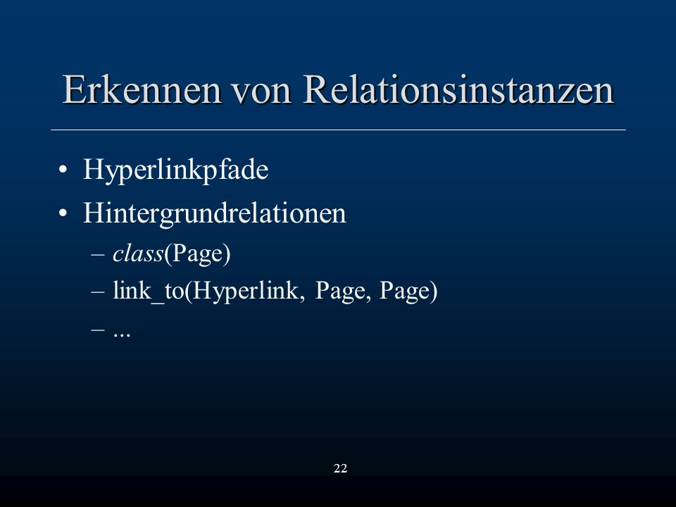 22 Erkennen von Relationsinstanzen Hyperlinkpfade Hintergrundrelationen –class(Page) –link_to(Hyperlink, Page, Page) –...
