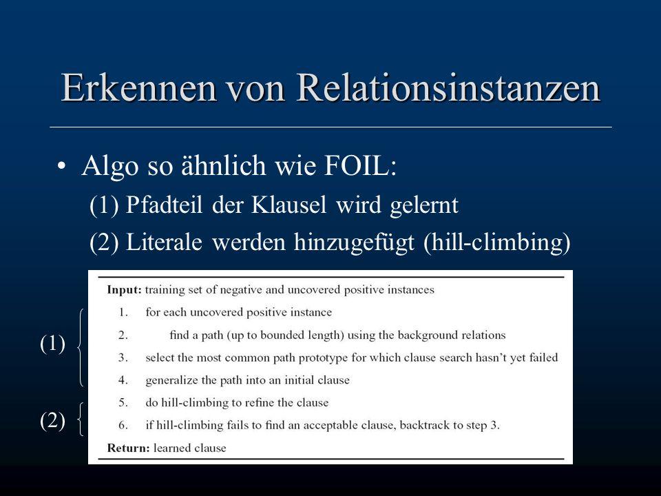 23 Erkennen von Relationsinstanzen Algo so ähnlich wie FOIL: (1) Pfadteil der Klausel wird gelernt (2) Literale werden hinzugefügt (hill-climbing) (1) (2)