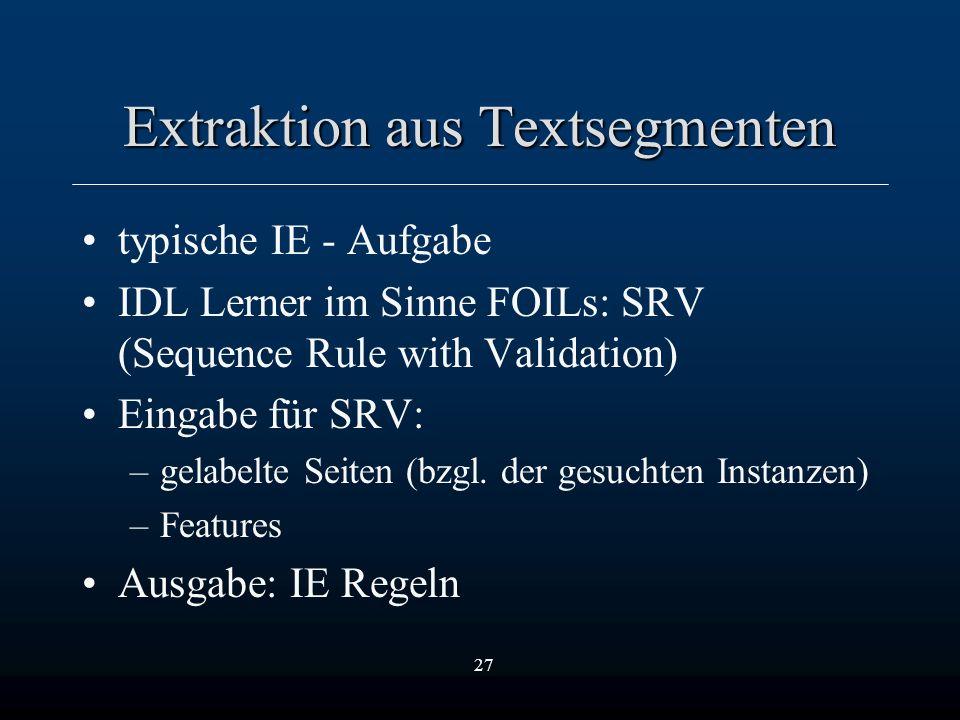 27 Extraktion aus Textsegmenten typische IE - Aufgabe IDL Lerner im Sinne FOILs: SRV (Sequence Rule with Validation) Eingabe für SRV: –gelabelte Seiten (bzgl.