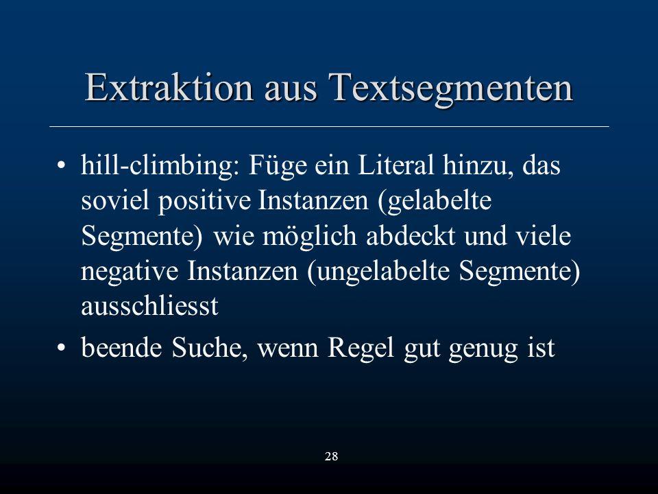 28 Extraktion aus Textsegmenten hill-climbing: Füge ein Literal hinzu, das soviel positive Instanzen (gelabelte Segmente) wie möglich abdeckt und viele negative Instanzen (ungelabelte Segmente) ausschliesst beende Suche, wenn Regel gut genug ist
