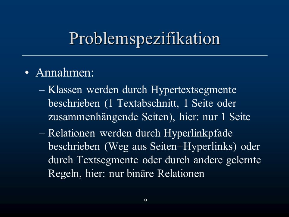 9 Problemspezifikation Annahmen: –Klassen werden durch Hypertextsegmente beschrieben (1 Textabschnitt, 1 Seite oder zusammenhängende Seiten), hier: nur 1 Seite –Relationen werden durch Hyperlinkpfade beschrieben (Weg aus Seiten+Hyperlinks) oder durch Textsegmente oder durch andere gelernte Regeln, hier: nur binäre Relationen