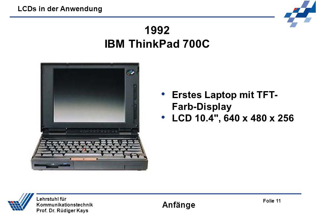 LCDs in der Anwendung Folie 11 Lehrstuhl für Kommunikationstechnik Prof. Dr. Rüdiger Kays Anfänge Erstes Laptop mit TFT- Farb-Display LCD 10.4