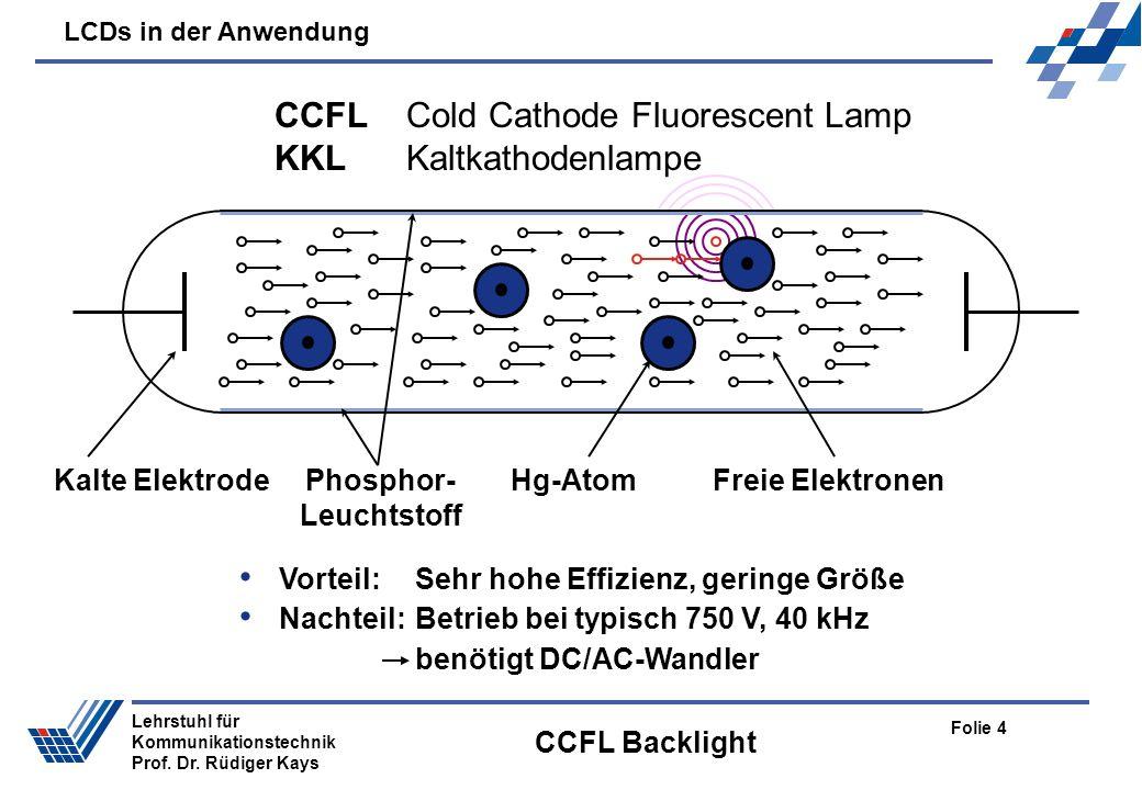 LCDs in der Anwendung Folie 4 Lehrstuhl für Kommunikationstechnik Prof. Dr. Rüdiger Kays CCFL Backlight CCFL Cold Cathode Fluorescent Lamp KKLKaltkath