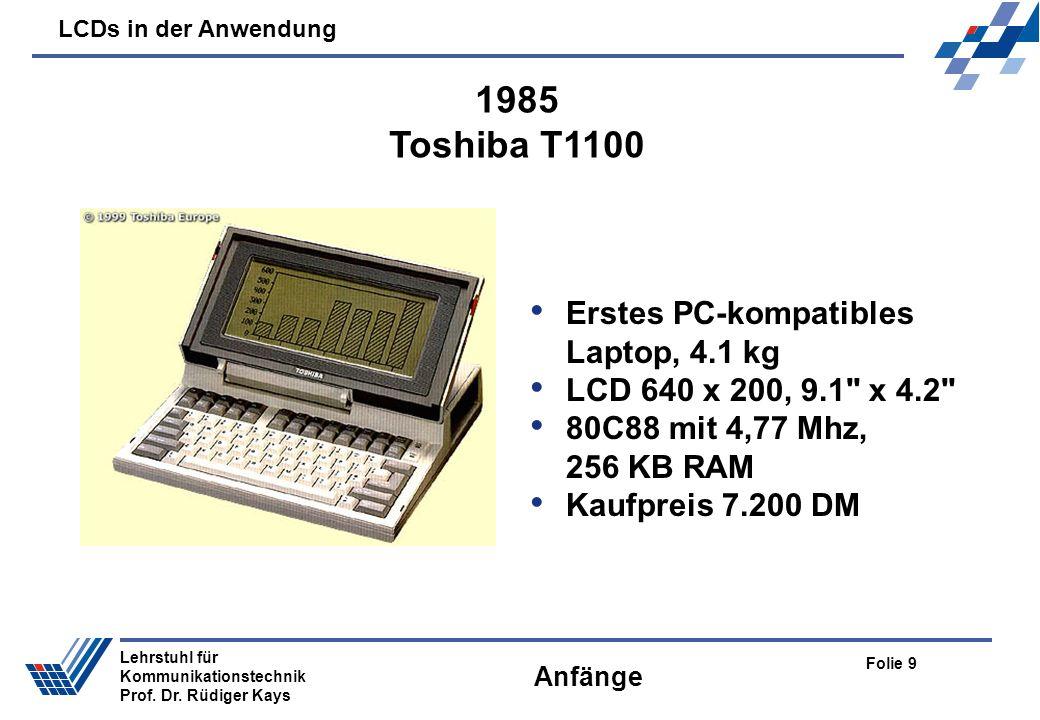 LCDs in der Anwendung Folie 9 Lehrstuhl für Kommunikationstechnik Prof. Dr. Rüdiger Kays Anfänge Erstes PC-kompatibles Laptop, 4.1 kg LCD 640 x 200, 9