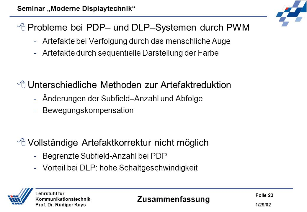 Seminar Moderne Displaytechnik 1/29/02 Folie 23 Lehrstuhl für Kommunikationstechnik Prof. Dr. Rüdiger Kays Zusammenfassung Probleme bei PDP– und DLP–S