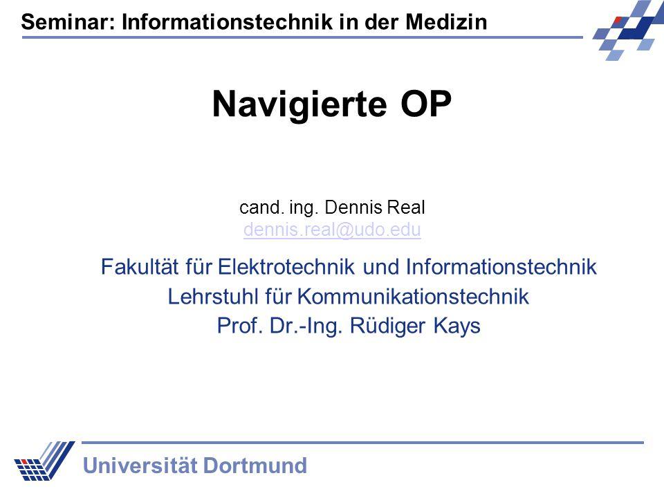 Seminar: Informationstechnik in der Medizin Universität Dortmund Navigierte OP Fakultät für Elektrotechnik und Informationstechnik Lehrstuhl für Kommu