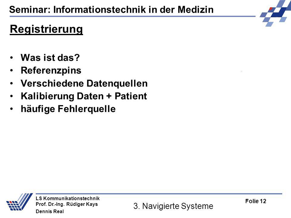 Seminar: Informationstechnik in der Medizin Folie 12 LS Kommunikationstechnik Prof. Dr.-Ing. Rüdiger Kays Dennis Real 3. Navigierte Systeme Registrier