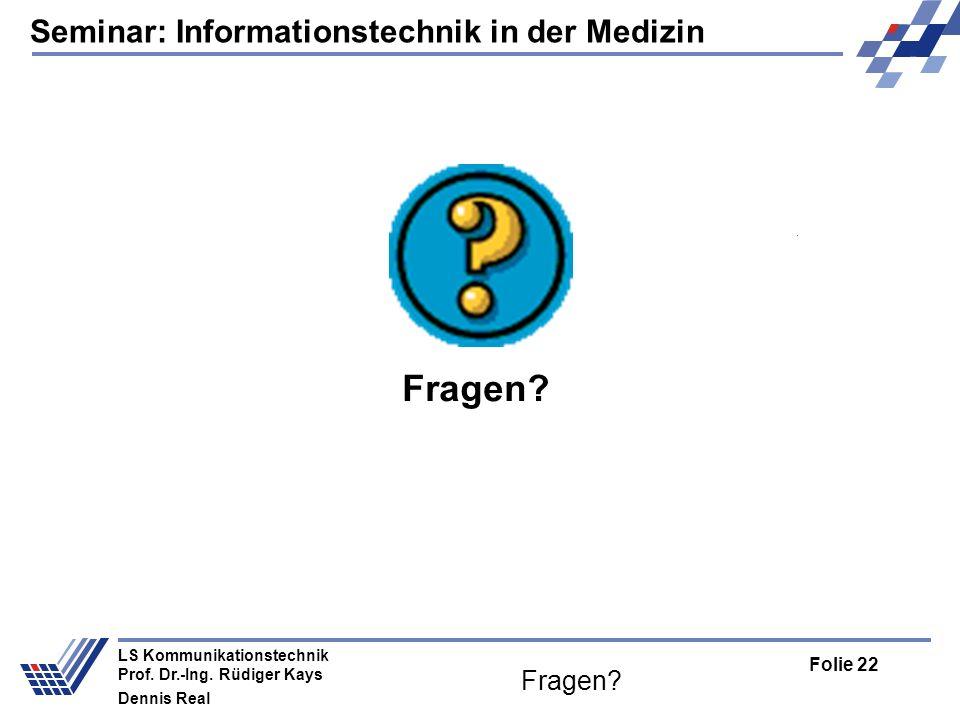 Seminar: Informationstechnik in der Medizin Folie 22 LS Kommunikationstechnik Prof. Dr.-Ing. Rüdiger Kays Dennis Real Fragen?