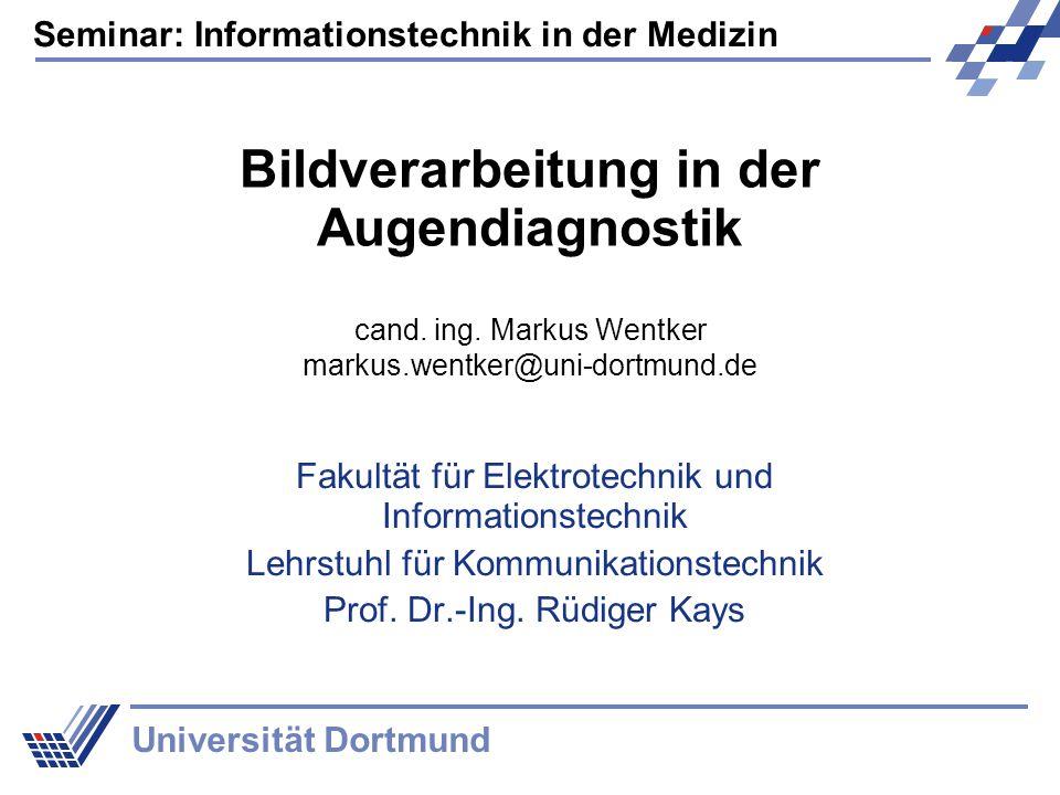 Seminar: Informationstechnik in der Medizin Universität Dortmund Bildverarbeitung in der Augendiagnostik Fakultät für Elektrotechnik und Informationstechnik Lehrstuhl für Kommunikationstechnik Prof.