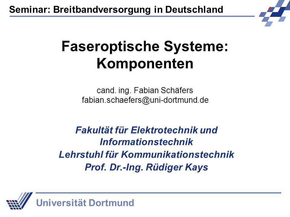 Seminar: Breitbandversorgung in Deutschland Universität Dortmund Faseroptische Systeme: Komponenten Fakultät für Elektrotechnik und Informationstechnik Lehrstuhl für Kommunikationstechnik Prof.