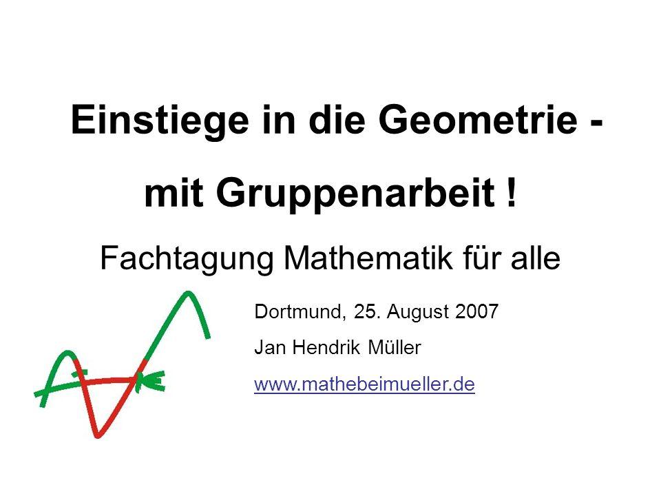 Einstiege in die Geometrie - mit Gruppenarbeit ! Fachtagung Mathematik für alle Dortmund, 25. August 2007 Jan Hendrik Müller www.mathebeimueller.de