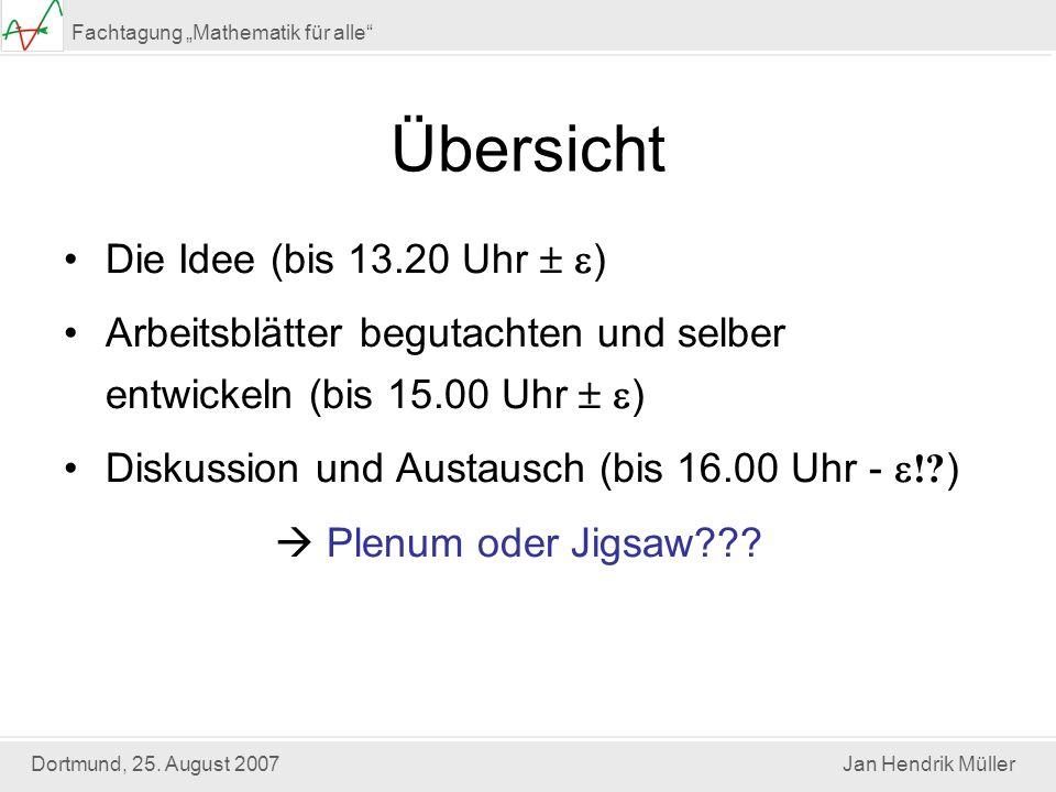 Dortmund, 25. August 2007Jan Hendrik Müller Fachtagung Mathematik für alle Übersicht Die Idee (bis 13.20 Uhr ) Arbeitsblätter begutachten und selber e