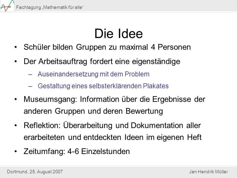 Dortmund, 25. August 2007Jan Hendrik Müller Fachtagung Mathematik für alle Die Idee Schüler bilden Gruppen zu maximal 4 Personen Der Arbeitsauftrag fo