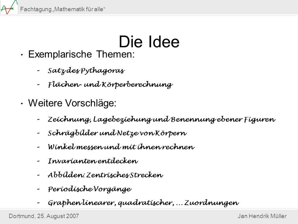 Dortmund, 25. August 2007Jan Hendrik Müller Fachtagung Mathematik für alle Die Idee Exemplarische Themen: –Satz des Pythagoras –Flächen- und Körperber