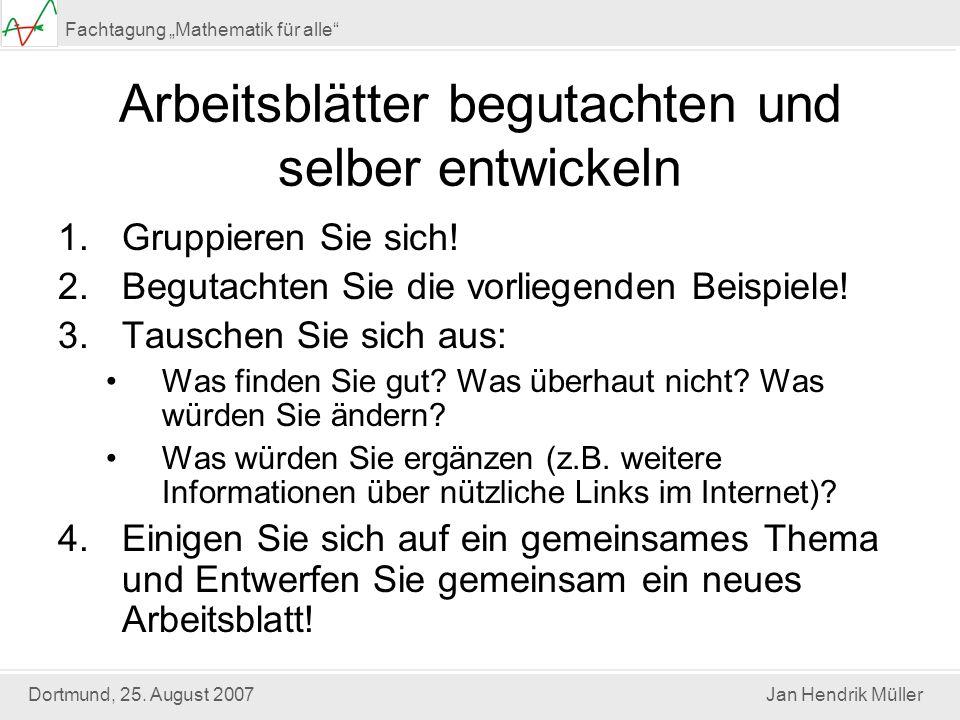 Dortmund, 25. August 2007Jan Hendrik Müller Fachtagung Mathematik für alle Arbeitsblätter begutachten und selber entwickeln 1.Gruppieren Sie sich! 2.B