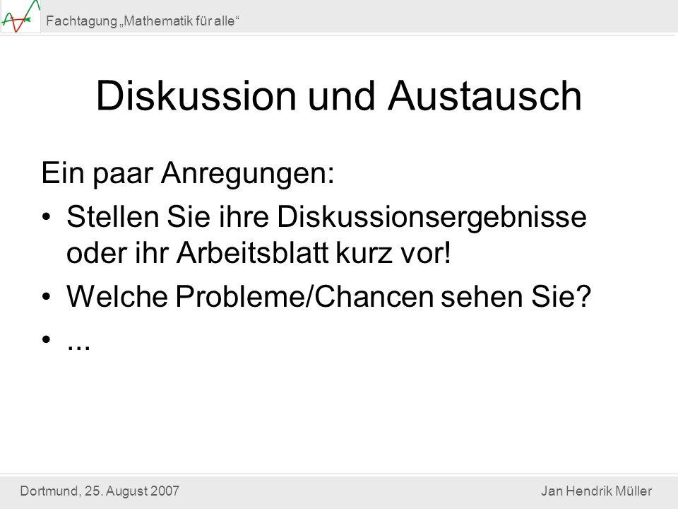 Dortmund, 25. August 2007Jan Hendrik Müller Fachtagung Mathematik für alle Diskussion und Austausch Ein paar Anregungen: Stellen Sie ihre Diskussionse