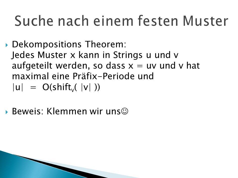 Suche nach einem festen Muster Dekompositions Theorem: Jedes Muster x kann in Strings u und v aufgeteilt werden, so dass x = uv und v hat maximal eine Präfix-Periode und |u| = O(shift v ( |v| )) Beweis: Klemmen wir uns